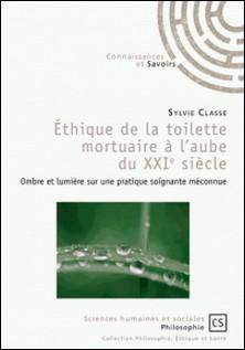 Ethique de la toilette mortuaire à l'aube du XXIe siècle - Ombre et lumière sur une pratique soignante méconnue-Sylvie Classe