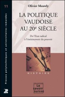 La politique vaudoise au 20è siècle - De l'Etat radical à l'émiettement du pouvoir-Olivier Meuwly