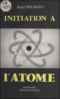 Initiation à l'atome-Roger Spilmont
