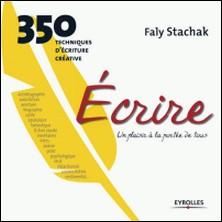 Ecrire, un plaisir à la portée de tous - 350 techniques d'écriture créative-Faly Stachak
