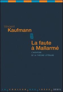 La faute à Mallarmé - L'aventure de la théorie littéraire-Vincent Kaufmann