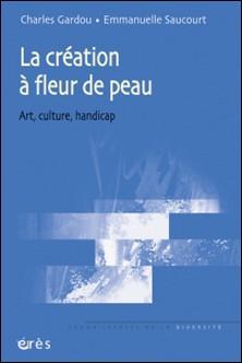 La création à fleur de peau - Art, culture, handicap-Charles Gardou , Emmanuelle Saucourt
