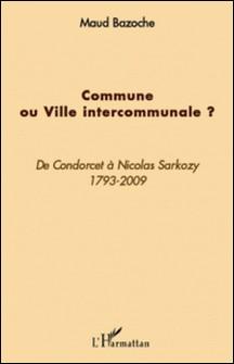 Commune ou Ville intercommunale ? - De Condorcet à Nicolas Sarkozy 1793-2009-Maud Bazoche