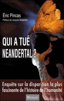 Qui a tué Neandertal ? - Enquête sur la disparition la plus fascinante de l'histoire de l'humanité-Eric Pincas