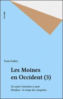 Les moines en Occident - Tome 3, De Saint Colomban à Saint Boniface Le temps des conquètes-Ivan Gobry