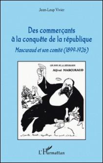 Des commerçants à la conquête de la république - Mascuraud et son comité (1899-1926)-Jean-Loup Vivier