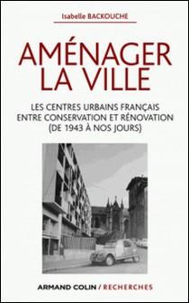 Aménager la ville - Les centres urbains français entre conservation et rénovation (de 1943 à nos jours)-Isabelle Backouche