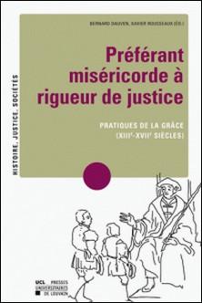Préférant miséricorde à rigueur de justice - Pratiques de la grâce (XIIIe-XVIIe siècles)-Bernard Dauven , Xavier Rousseaux