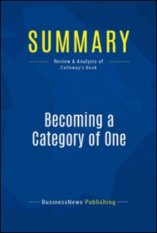 Summary: Becoming a Category of One - Joe Calloway - How Extraordinary Companies Transcend Commodity and Defy Comparison-BusinessNews Publishing