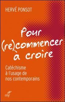 Pour (re)commencer à croire - Catéchisme à l'usage de nos contemporains-Hervé Ponsot