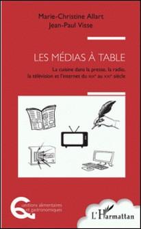 Les médias à table - La cuisine dans la presse, la radio, la télévision et l'Internet, du XIXe au XXIe siècle-Marie-Christine Allart , Jean-Paul Visse
