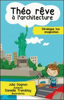 Théo rêve à l'architecture-Danielle Tremblay , Julia Gagnon
