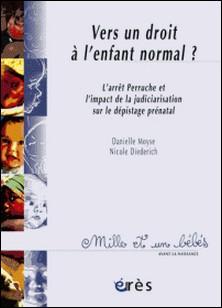 Vers un droit à l'enfant normal ? - L'arrêt Perruche et l'impact de la judiciarisation sur le dépistage prénatal-Nicole Diederich , Danielle Moyse