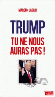 Trump, tu ne nous auras pas ! - Plaidoyer pour l'Europe-Maroun Labaki
