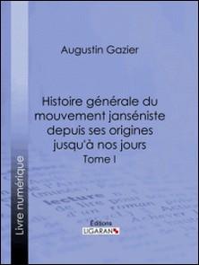 Histoire générale du mouvement janséniste depuis ses origines jusqu'à nos jours - Tome I-Augustin Gazier , Ligaran