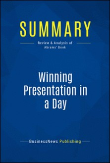 Summary: Winning Presentation in a Day - Review and Analysis of Abrams' Book-BusinessNews Publishing
