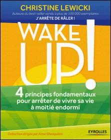 Wake up ! - 4 principes fondamentaux pour arrêter de vivre sa vie à moitié endormi-Christine Lewicki