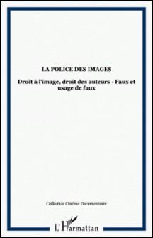 LA POLICE DES IMAGES : DROIT A L'IMAGE, DROIT DES AUTEURS, FAUX ET USAGE DE FAUX-Collectif
