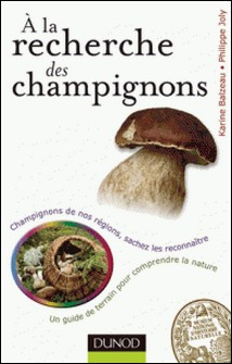 A la recherche des champignons - Un guide de terrain pour comprendre la nature - Champignons de nos forêts, sachez les reconnaître-Karine Balzeau , Philippe Joly