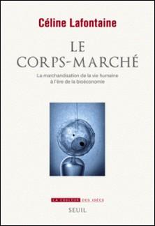 Le corps-marché - La marchandisation de la vie humaine à l'ère de la bioéconomie-Céline Lafontaine