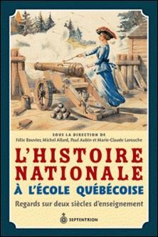 L'histoire nationale à l'école québécoise-Félix Bouvier , Michel Allard , Paul Aubin , Marie-Claude Larouche