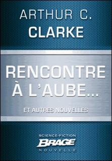 Rencontre à l'aube. (suivi de) Campagne publicitaire (suivi de) Pas de lendemain-Arthur C. Clarke , Iawa Tate