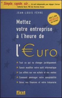 Mettez votre entreprise à l'heure de l'euro - Tout ce qui va changer juridiquement, savoir modifier votre outil informatique-Jean-Louis Fèvre