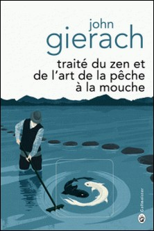 Traité du zen et de l'art de la pêche à la mouche-John Gierach