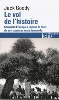 Le vol de l'histoire - Comment l'Europe a imposé le récit de son passé au reste du monde-Jack Goody