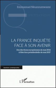 La France inquiète face à son avenir - Des élections européennes de mai 2014 à l'élection présidentielle de mai 2017-Emmanuel Nkunzumwami