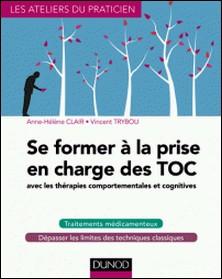 Se former à la prise en charge des TOC - avec les thérapies comportementales et cognitives-Anne-Hélène Clair , Vincent Trybou