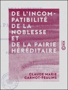 De l'incompatibilité de la noblesse et de la pairie héréditaire - Pour servir à apprécier les changemens proposés à la loi actuelle des élections-Claude Marie Carnot-Feulins