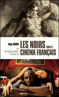 Les Noirs dans le cinéma français - De Joséphine Baker à Omar Sy-Régis Dubois