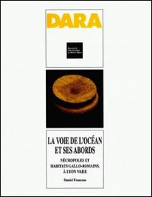 La voie de l'Océan et ses abords. nécropoles et habitats gallo-romain, à Lyon Vaise - Le boulevard périphérique nord de Lyon-Daniel Frascone