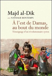 A l'est de Damas, au bout du monde - Témoignage d'un révolutionnaire syrien-Majd al-Dik