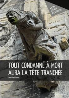 Tout condamné à mort aura la tête tranchée-Jean-Paul Ferret