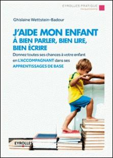 J'aide mon enfant à bien parler, bien lire, bien écrire-Ghislaine Wettstein-Badour