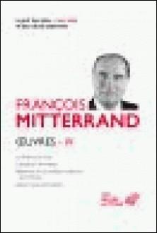 Oeuvres - Volume 4, La paille et le Grain ; L'Abeille et l'Architecte ; Réflexions sur la politique extérieure de la France ; Lettre à tous les Français-François Mitterrand