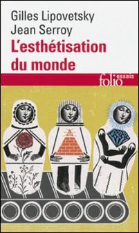 L'esthétisation du monde - Vivre à l'âge du capitalisme artiste-Gilles Lipovetsky , Jean Serroy