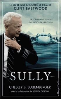 Sully - Le livre qui a inspiré le film de Clint Eastwood-Chesley B. Sullenberger , Chelsey B. Sullenberger , Jeffrey Zaslow