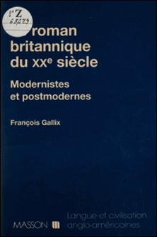 LE ROMAN BRITANNIQUE DU XXEME SIECLE. Modernistes et postmodernes-François Gallix