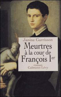 Meurtres à la cour de François Ier-Janine Garrisson
