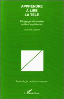 Apprendre à lire la télé - Pédagogie et formation, outils et expériences-Christine Ceruti
