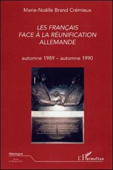 Les Français face à la réunification allemande - Automne 1989 - Automne 1990-Marie-Nöelle Brand Crémieux