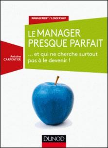 Le manager presque parfait - ... et qui ne cherche surtout pas à le devenir !-Antoine Carpentier