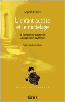 L'enfant autiste et le modelage - De l'empreinte corporelle à l'empreinte psychique-Sophie Krauss