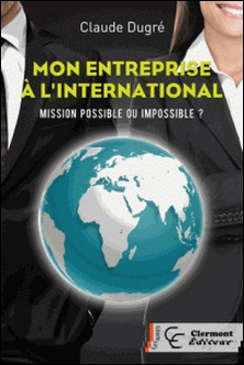 Mon entreprise à l'international - Mission possible ou impossible ?-Claude Dugré