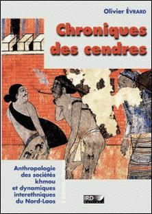 Chroniques des cendres - Anthropologie des sociétés Khmou et des dynamiques interethniques du nord Laos.-Olivier Evrard