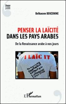 Penser la laïcité dans les pays arabes - De la Renaissance arabe à nos jours-Belkacem Benzenine