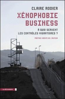 Xénophobie business - A quoi servent les contrôles migratoires-Claire Rodier